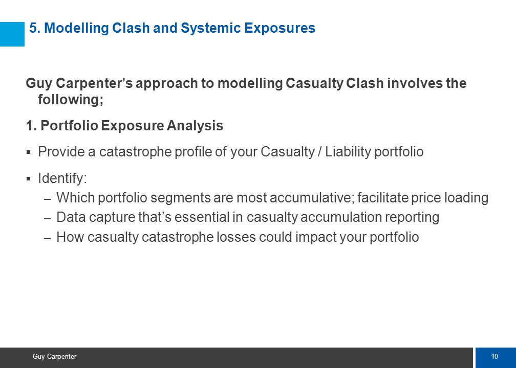10 Guy Carpenter Guy Carpenter's approach to modelling Casualty Clash involves the following; 1. Portfolio Exposure Analysis  Provide a catastrophe p