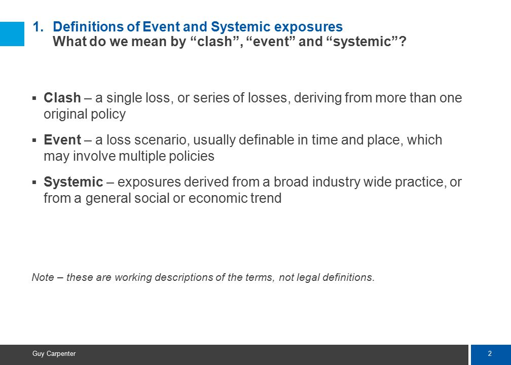 "2 Guy Carpenter 1.Definitions of Event and Systemic exposures What do we mean by ""clash"", ""event"" and ""systemic""?  Clash – a single loss, or series o"