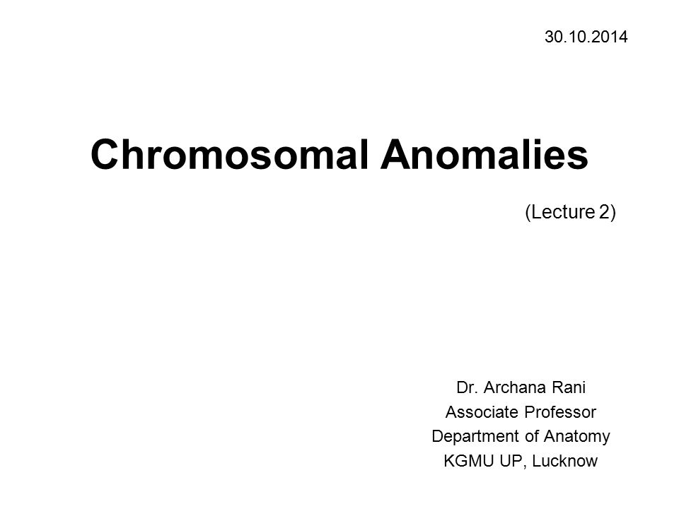Chromosomal Anomalies (Lecture 2) Dr. Archana Rani Associate Professor Department of Anatomy KGMU UP, Lucknow 30.10.2014