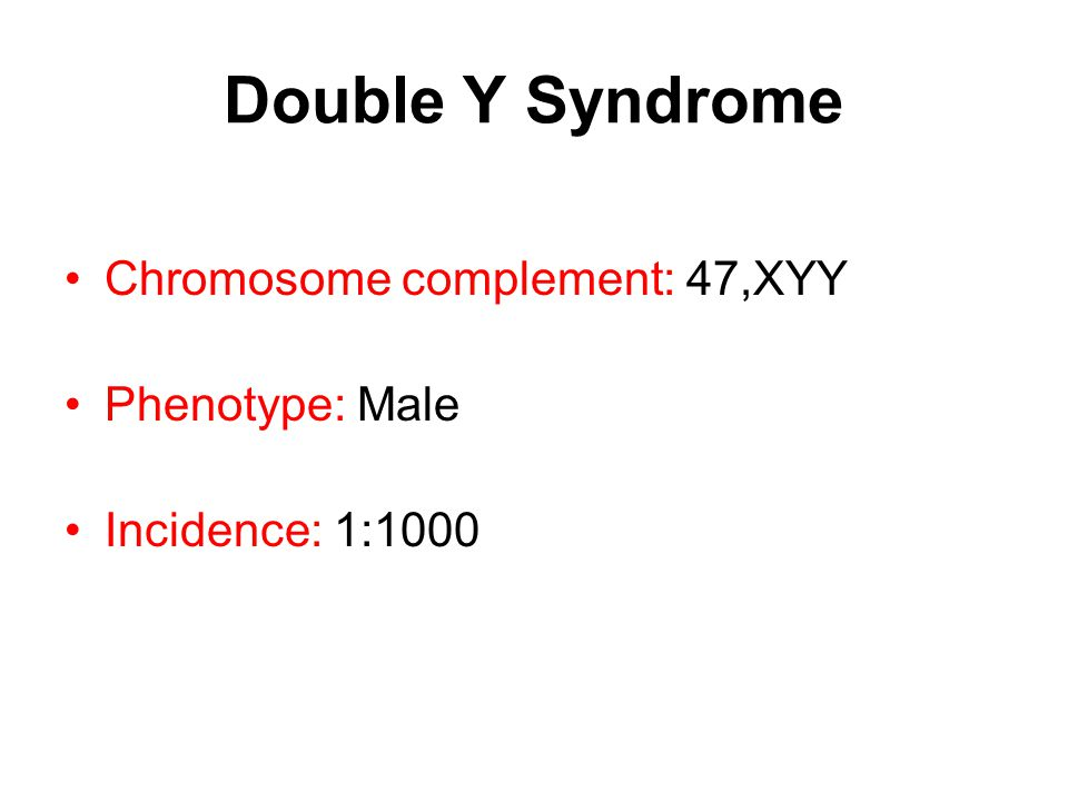 Double Y Syndrome Chromosome complement: 47,XYY Phenotype: Male Incidence: 1:1000