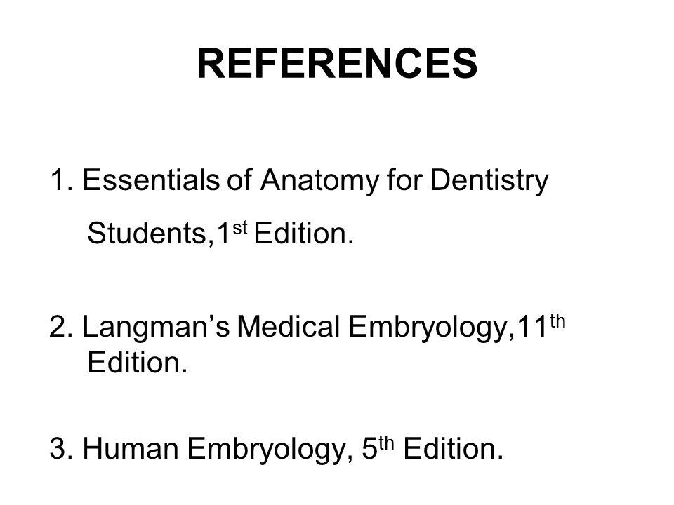 REFERENCES 1. Essentials of Anatomy for Dentistry Students,1 st Edition. 2. Langman's Medical Embryology,11 th Edition. 3. Human Embryology, 5 th Edit