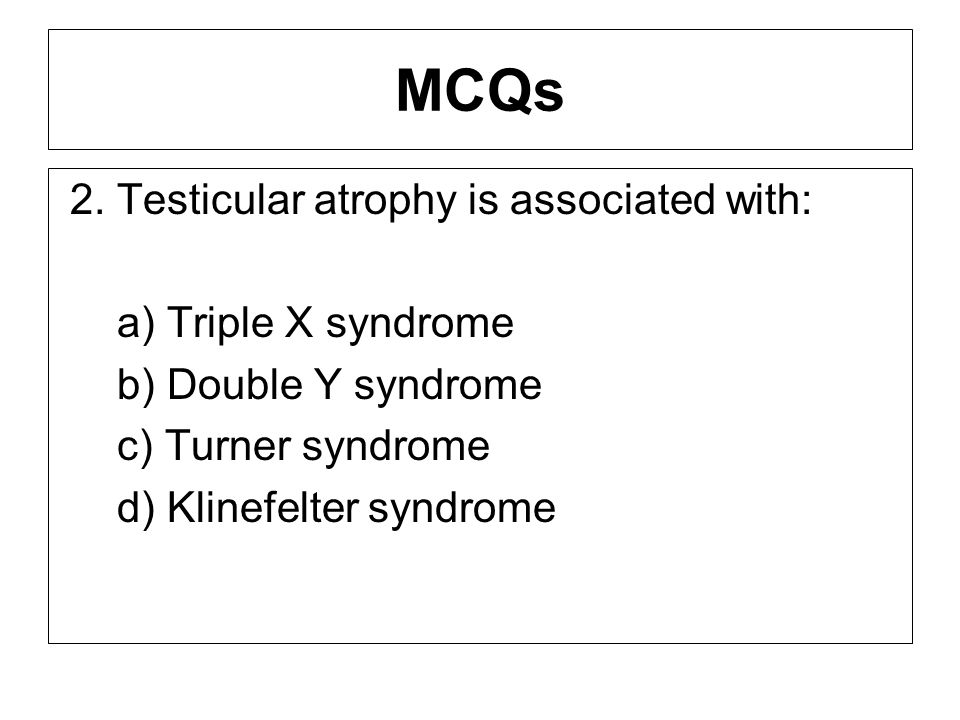 MCQs 2. Testicular atrophy is associated with: a) Triple X syndrome b) Double Y syndrome c) Turner syndrome d) Klinefelter syndrome