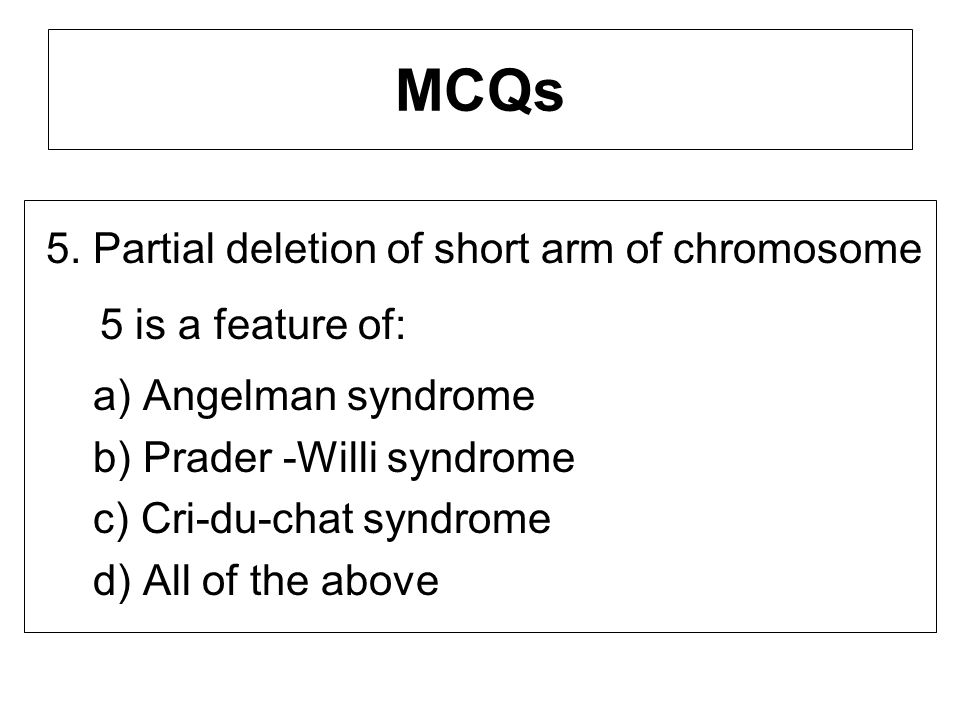 MCQs 5. Partial deletion of short arm of chromosome 5 is a feature of: a) Angelman syndrome b) Prader -Willi syndrome c) Cri-du-chat syndrome d) All o