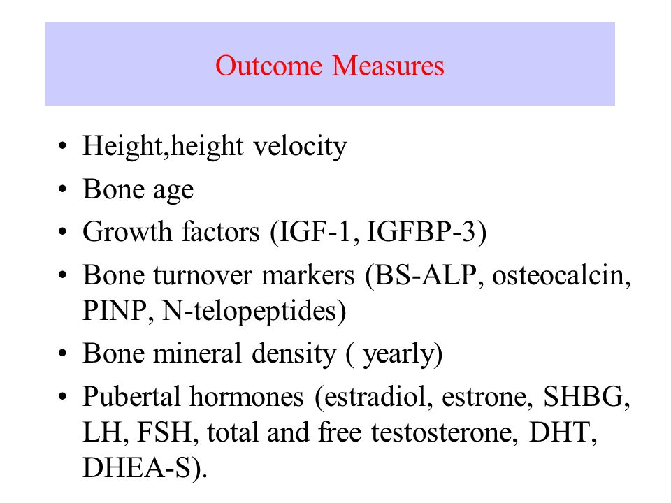 Outcome Measures Height,height velocity Bone age Growth factors (IGF-1, IGFBP-3) Bone turnover markers (BS-ALP, osteocalcin, PINP, N-telopeptides) Bone mineral density ( yearly) Pubertal hormones (estradiol, estrone, SHBG, LH, FSH, total and free testosterone, DHT, DHEA-S).