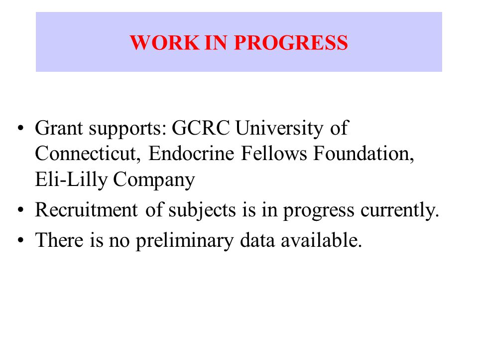 WORK IN PROGRESS Grant supports: GCRC University of Connecticut, Endocrine Fellows Foundation, Eli-Lilly Company Recruitment of subjects is in progress currently.
