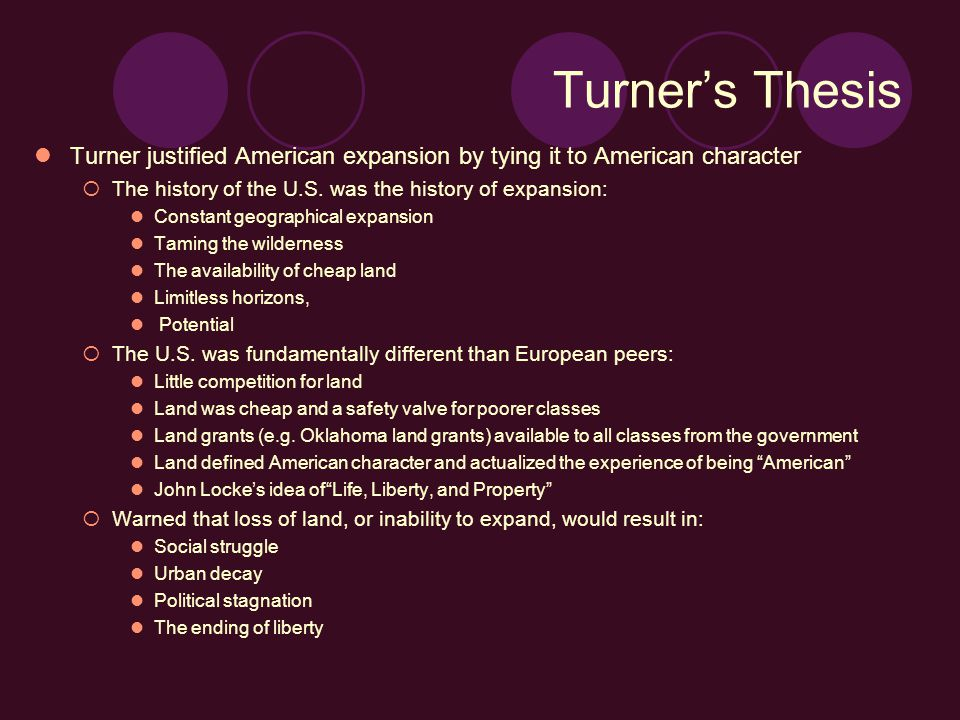 Turner's Thesis Turner justified American expansion by tying it to American character  The history of the U.S.