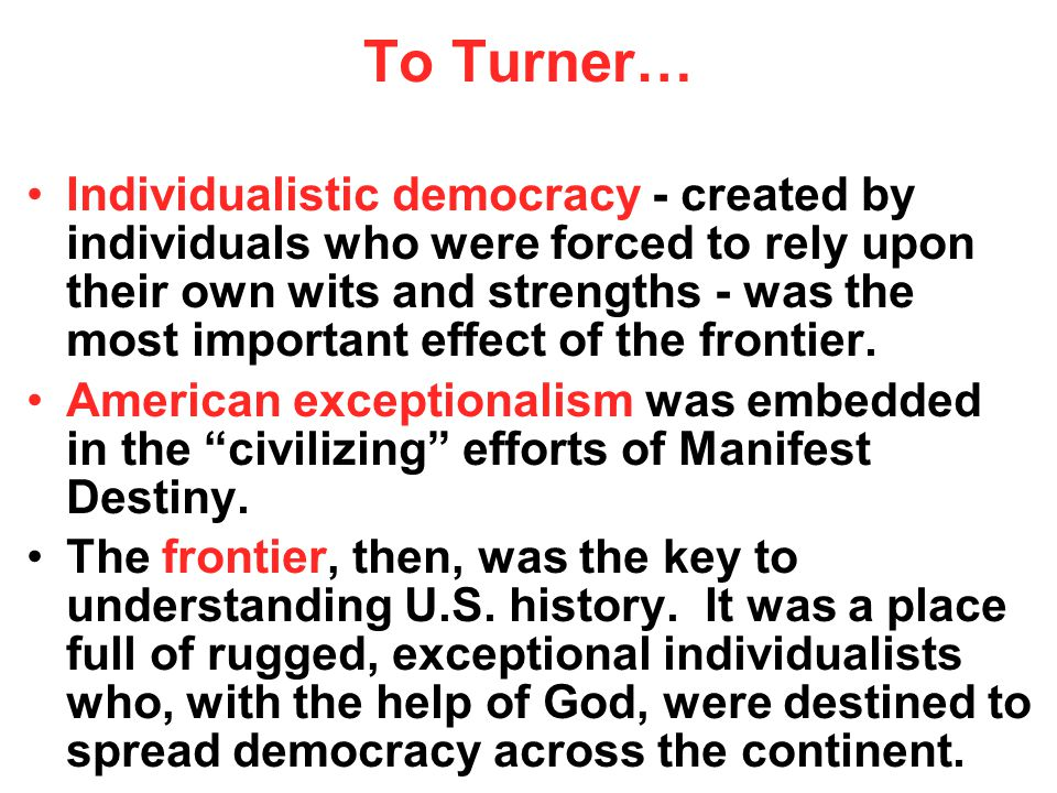 To Turner… Individualistic democracy - created by individuals who were forced to rely upon their own wits and strengths - was the most important effect of the frontier.