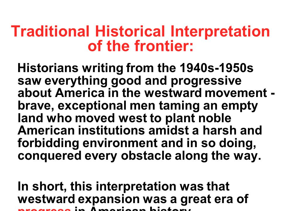 Traditional Historical Interpretation of the frontier: Historians writing from the 1940s-1950s saw everything good and progressive about America in the westward movement - brave, exceptional men taming an empty land who moved west to plant noble American institutions amidst a harsh and forbidding environment and in so doing, conquered every obstacle along the way.
