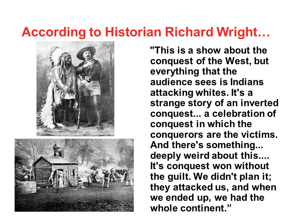 According to Historian Richard Wright… This is a show about the conquest of the West, but everything that the audience sees is Indians attacking whites.