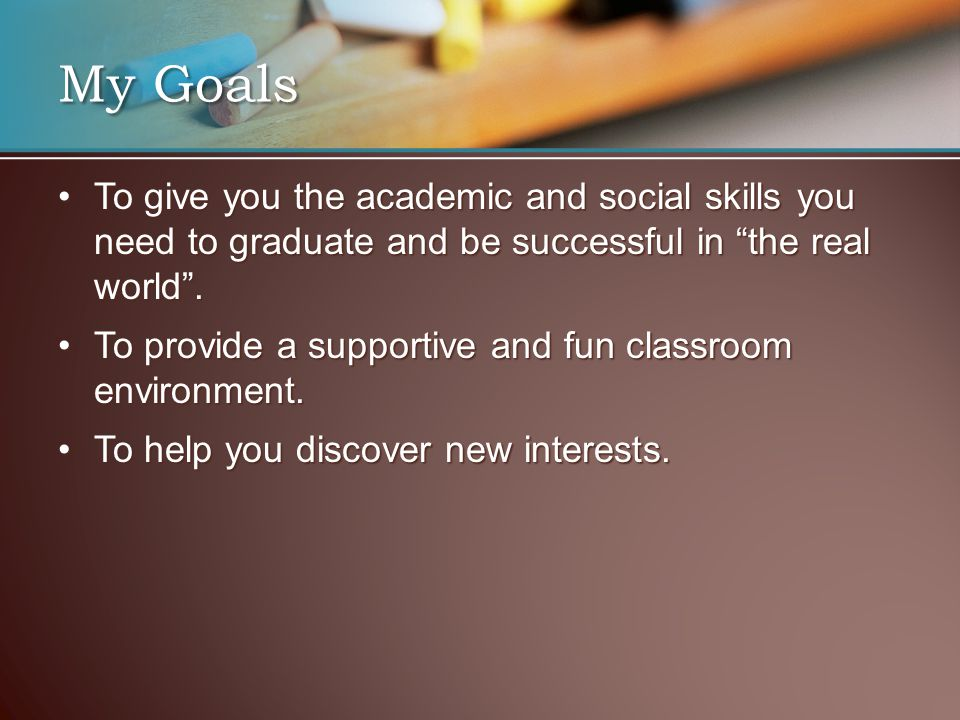 My Goals To give you the academic and social skills you need to graduate and be successful in the real world .To give you the academic and social skills you need to graduate and be successful in the real world .