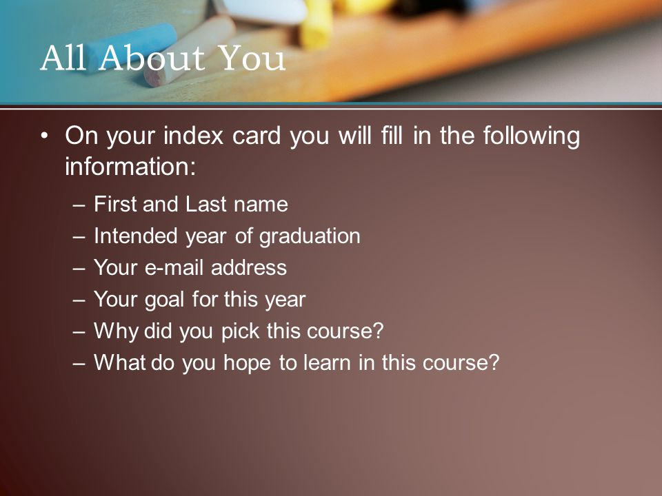 All About You On your index card you will fill in the following information: – –First and Last name – –Intended year of graduation – –Your e-mail address – –Your goal for this year – –Why did you pick this course.