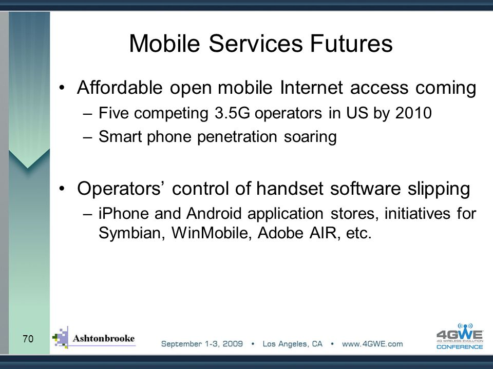 70 Mobile Services Futures Affordable open mobile Internet access coming –Five competing 3.5G operators in US by 2010 –Smart phone penetration soaring