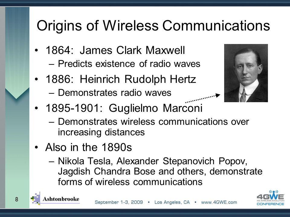 8 Origins of Wireless Communications 1864: James Clark Maxwell –Predicts existence of radio waves 1886: Heinrich Rudolph Hertz –Demonstrates radio wav