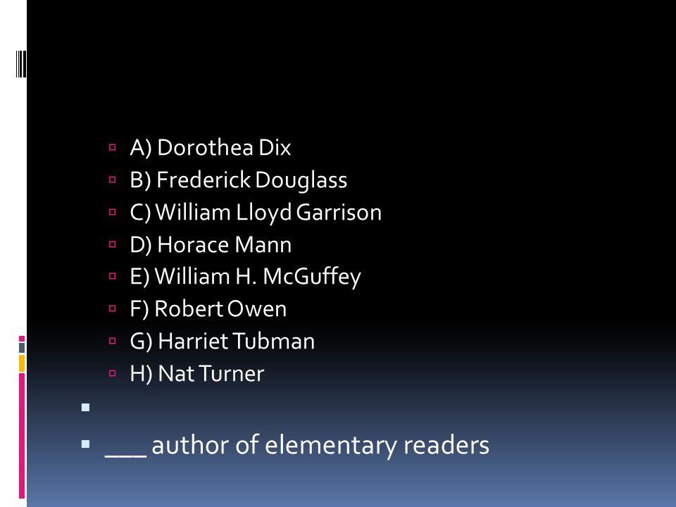  A) Dorothea Dix  B) Frederick Douglass  C) William Lloyd Garrison  D) Horace Mann  E) William H. McGuffey  F) Robert Owen  G) Harriet Tubman 