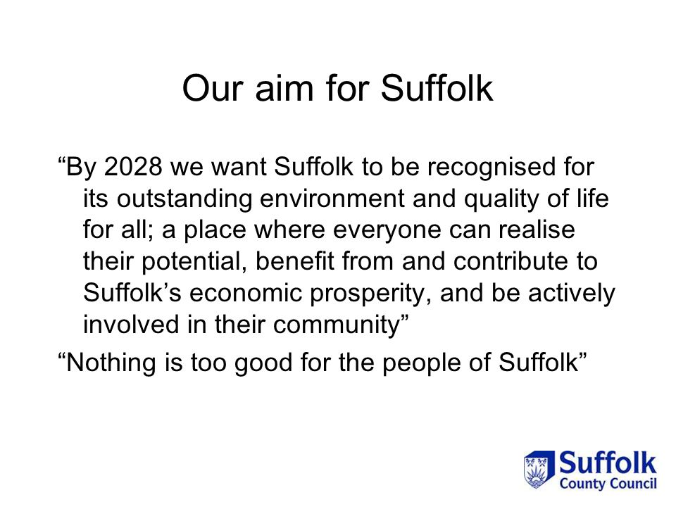 Our aim for Suffolk By 2028 we want Suffolk to be recognised for its outstanding environment and quality of life for all; a place where everyone can realise their potential, benefit from and contribute to Suffolk's economic prosperity, and be actively involved in their community Nothing is too good for the people of Suffolk