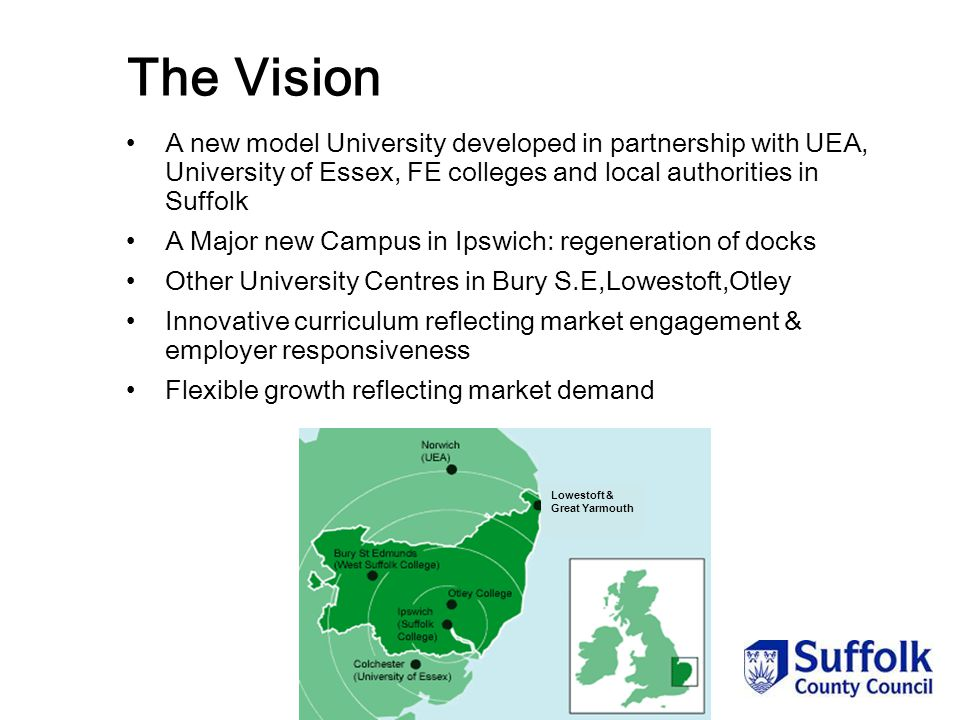 Lowestoft & Great Yarmouth The Vision A new model University developed in partnership with UEA, University of Essex, FE colleges and local authorities