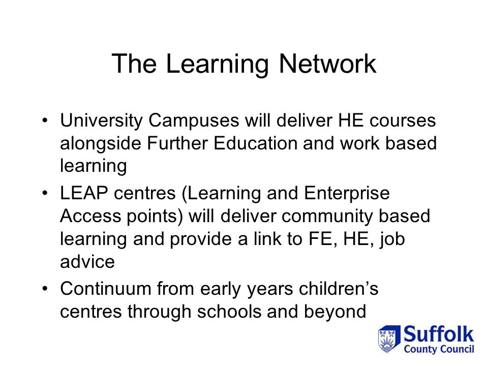 The Learning Network University Campuses will deliver HE courses alongside Further Education and work based learning LEAP centres (Learning and Enterprise Access points) will deliver community based learning and provide a link to FE, HE, job advice Continuum from early years children's centres through schools and beyond