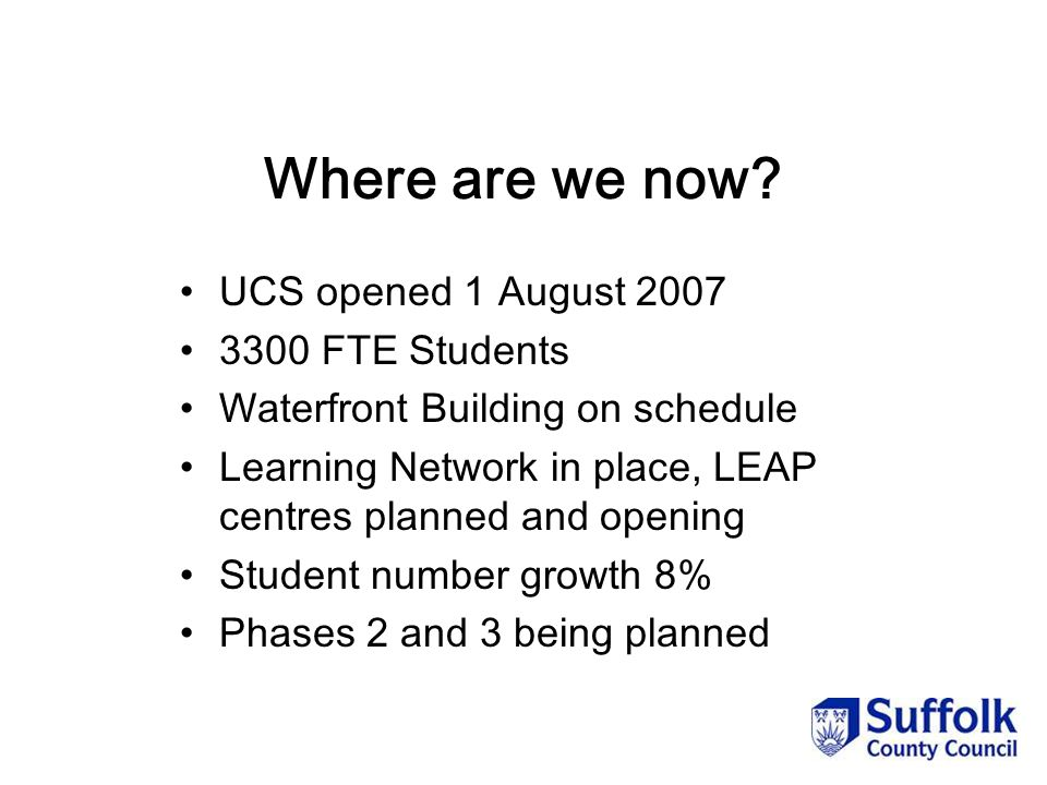 Where are we now? UCS opened 1 August 2007 3300 FTE Students Waterfront Building on schedule Learning Network in place, LEAP centres planned and openi