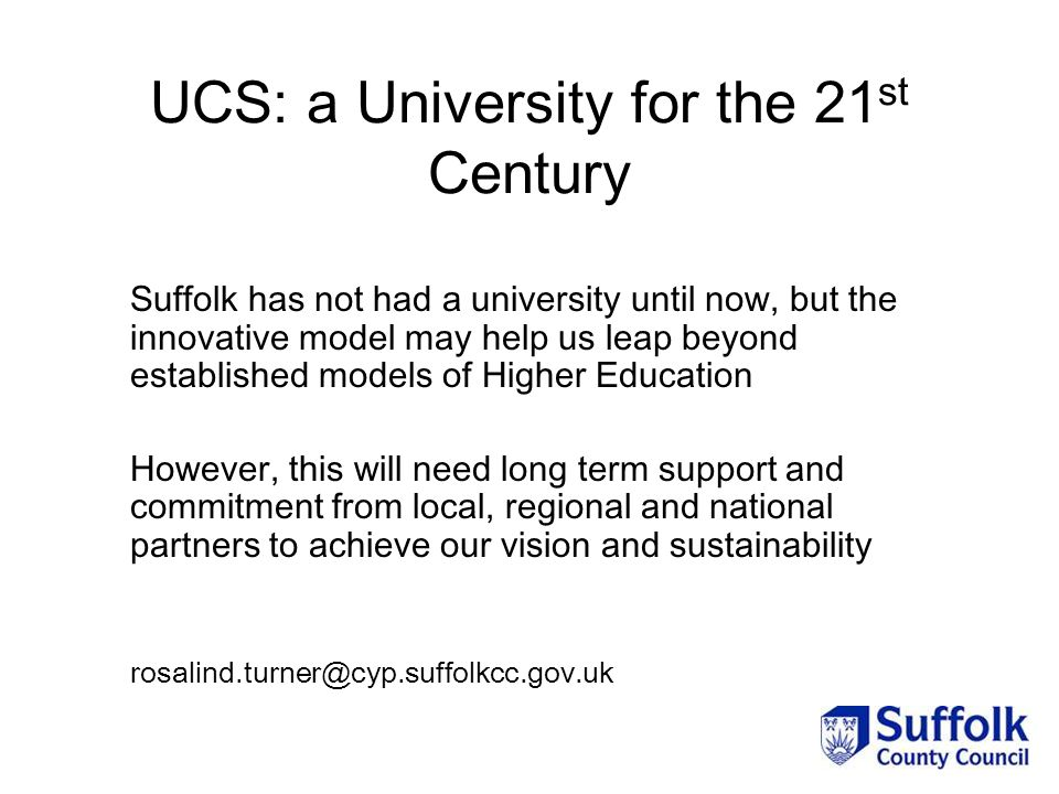 UCS: a University for the 21 st Century Suffolk has not had a university until now, but the innovative model may help us leap beyond established models of Higher Education However, this will need long term support and commitment from local, regional and national partners to achieve our vision and sustainability