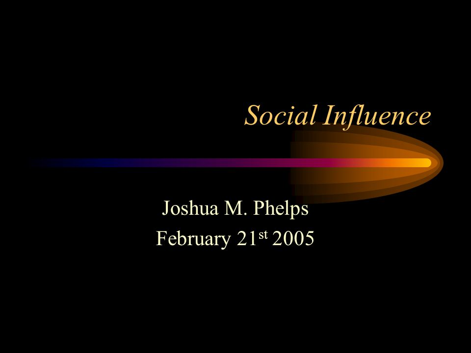 Social Influence Joshua M. Phelps February 21 st 2005