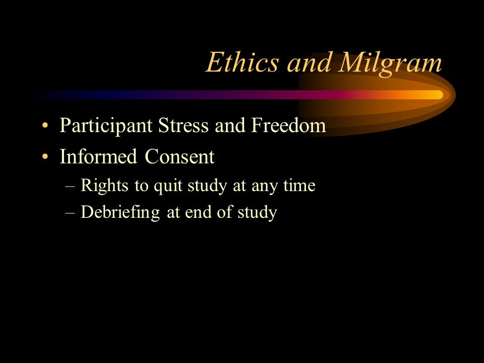 Ethics and Milgram Participant Stress and Freedom Informed Consent –Rights to quit study at any time –Debriefing at end of study