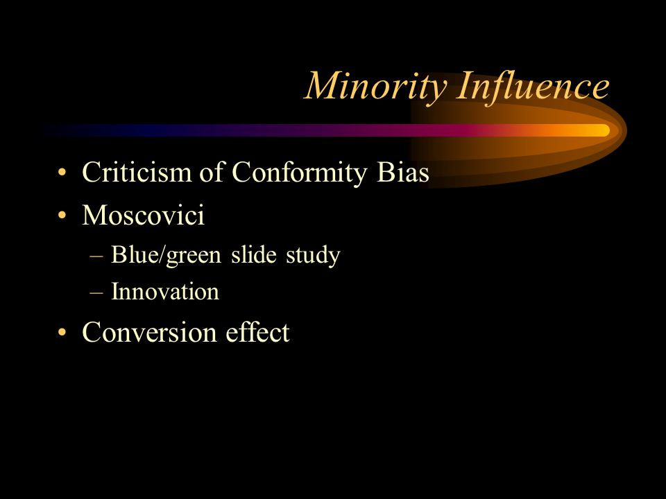 Minority Influence Criticism of Conformity Bias Moscovici –Blue/green slide study –Innovation Conversion effect