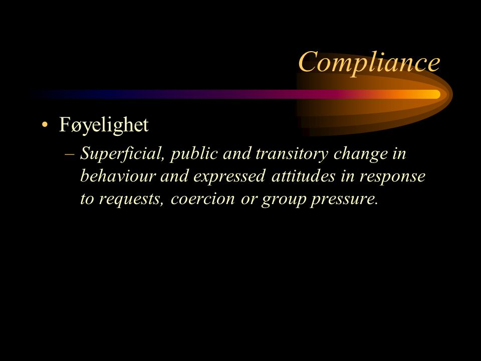 Compliance Føyelighet –Superficial, public and transitory change in behaviour and expressed attitudes in response to requests, coercion or group press