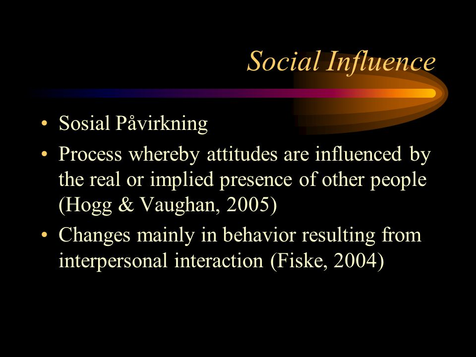 Social Influence Sosial Påvirkning Process whereby attitudes are influenced by the real or implied presence of other people (Hogg & Vaughan, 2005) Cha