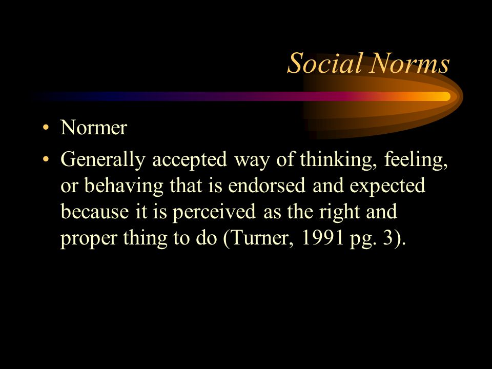 Social Norms Normer Generally accepted way of thinking, feeling, or behaving that is endorsed and expected because it is perceived as the right and pr