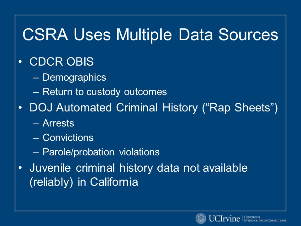 "CSRA Uses Multiple Data Sources CDCR OBIS –Demographics –Return to custody outcomes DOJ Automated Criminal History (""Rap Sheets"") –Arrests –Conviction"