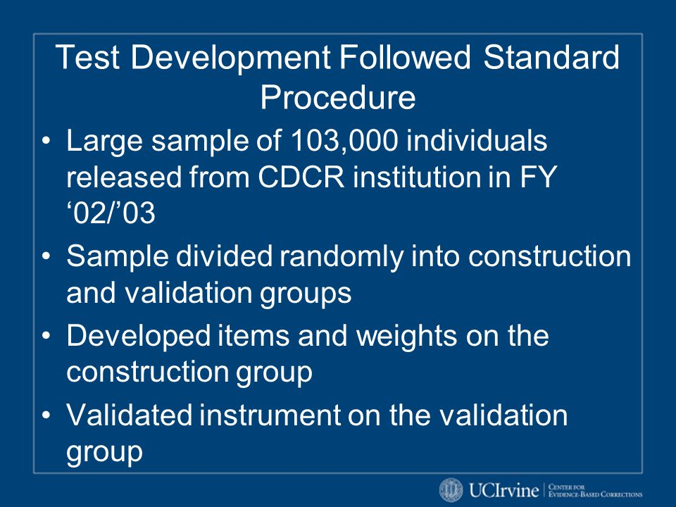Test Development Followed Standard Procedure Large sample of 103,000 individuals released from CDCR institution in FY '02/'03 Sample divided randomly