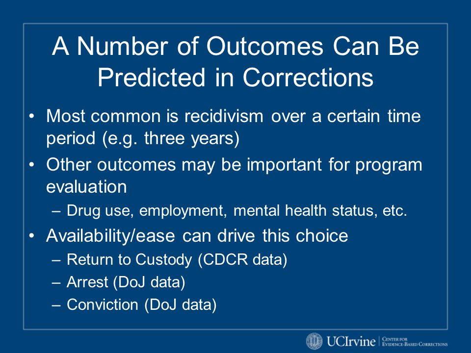 Each Recidivism Outcome Offers Something Different Arrest –Captures the most criminal behavior –Most likely to over-capture Conviction –Highest standard of proof –Many instances of criminal behavior do not result in conviction for a new offense Return to Custody –Most direct impact on institutions population CDCR has elected to use arrest as the outcome Most conservative outcome for public safety protection