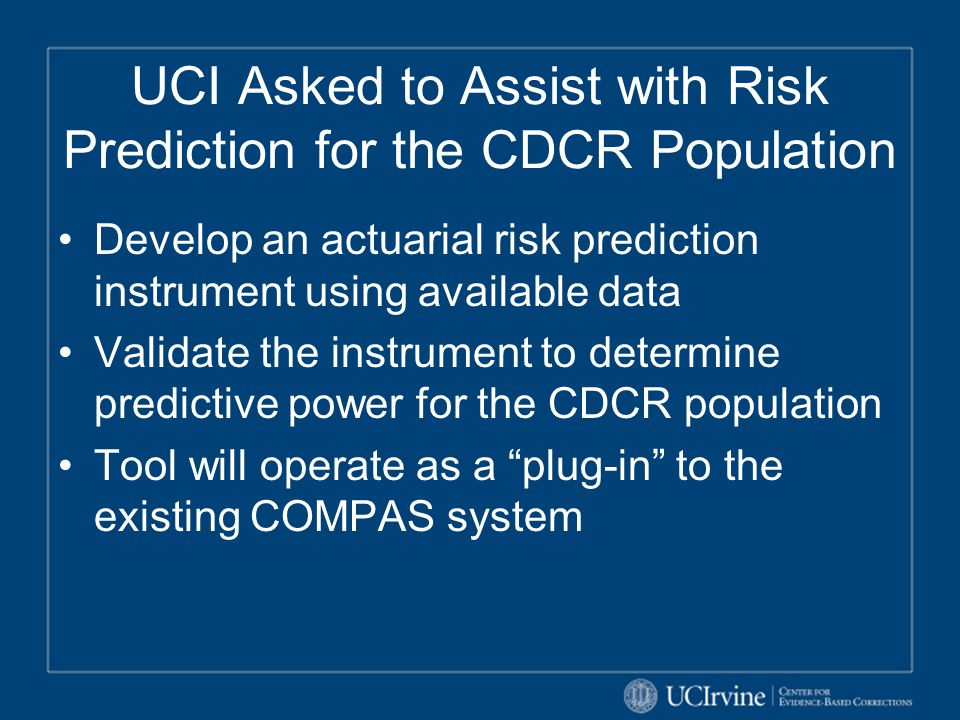 UCI Asked to Assist with Risk Prediction for the CDCR Population Develop an actuarial risk prediction instrument using available data Validate the ins