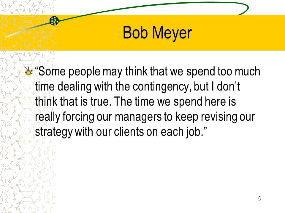 Bob Meyer Some people may think that we spend too much time dealing with the contingency, but I don't think that is true.