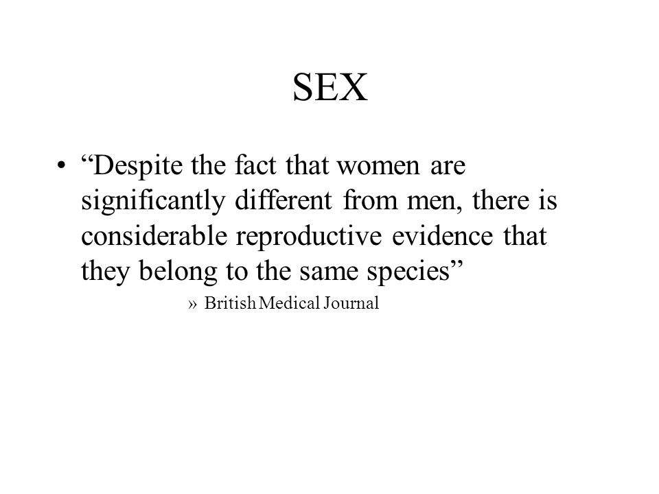 """SEX """"Despite the fact that women are significantly different from men, there is considerable reproductive evidence that they belong to the same specie"""