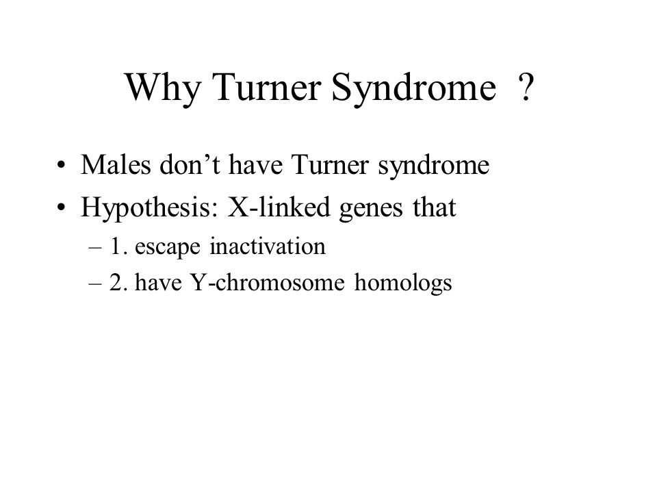 Why Turner Syndrome? Males don't have Turner syndrome Hypothesis: X-linked genes that –1. escape inactivation –2. have Y-chromosome homologs