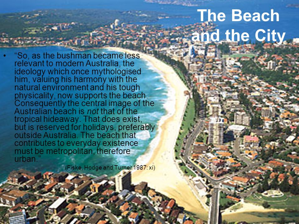 The Beach and the City So, as the bushman became less relevant to modern Australia, the ideology which once mythologised him, valuing his harmony with the natural environment and his tough physicality, now supports the beach.