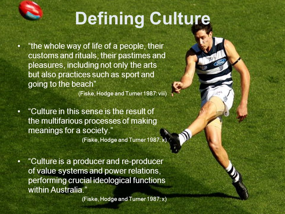 Defining Culture the whole way of life of a people, their customs and rituals, their pastimes and pleasures, including not only the arts but also practices such as sport and going to the beach (Fiske, Hodge and Turner 1987: viii) Culture in this sense is the result of the multifarious processes of making meanings for a society. (Fiske, Hodge and Turner 1987: x) Culture is a producer and re-producer of value systems and power relations, performing crucial ideological functions within Australia. (Fiske, Hodge and Turner 1987: x)