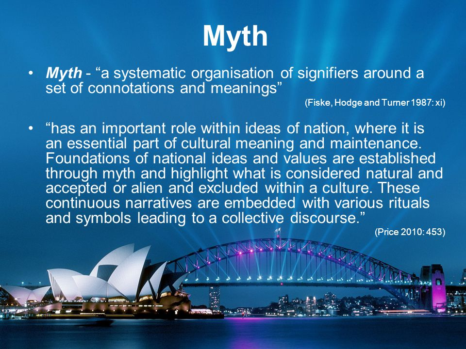 Myth Myth - a systematic organisation of signifiers around a set of connotations and meanings (Fiske, Hodge and Turner 1987: xi) has an important role within ideas of nation, where it is an essential part of cultural meaning and maintenance.