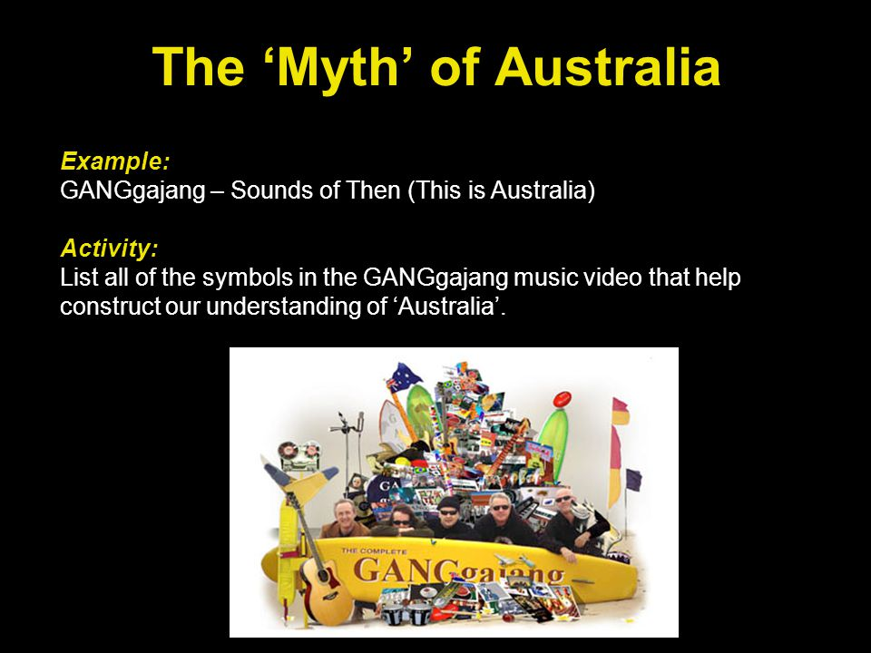 The 'Myth' of Australia Example: GANGgajang – Sounds of Then (This is Australia) Activity: List all of the symbols in the GANGgajang music video that help construct our understanding of 'Australia'.