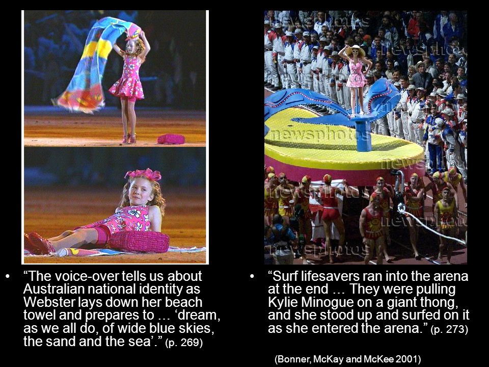 Surf lifesavers ran into the arena at the end … They were pulling Kylie Minogue on a giant thong, and she stood up and surfed on it as she entered the arena. (p.