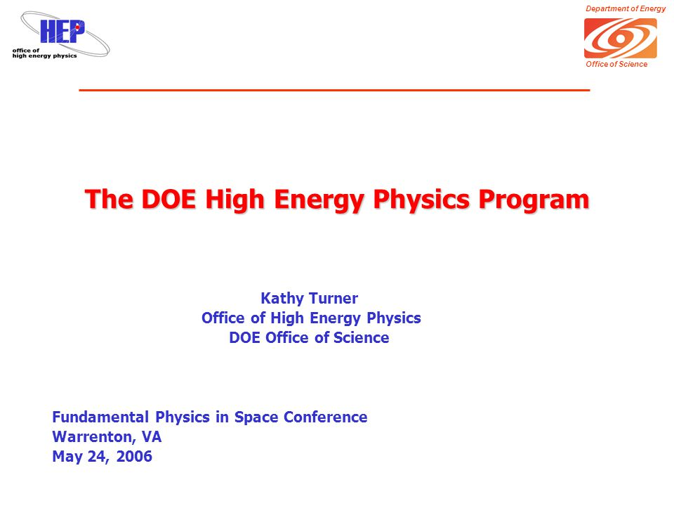 Department of Energy Office of Science The DOE High Energy Physics Program Kathy Turner Office of High Energy Physics DOE Office of Science Fundamental Physics in Space Conference Warrenton, VA May 24, 2006