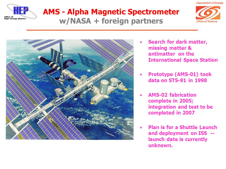 Department of Energy Office of Science AMS - Alpha Magnetic Spectrometer w/NASA + foreign partners Search for dark matter, missing matter & antimatter on the International Space Station Prototype (AMS-01) took data on STS-91 in 1998 AMS-02 fabrication complete in 2005; integration and test to be completed in 2007 Plan is for a Shuttle Launch and deployment on ISS -- launch date is currently unknown.