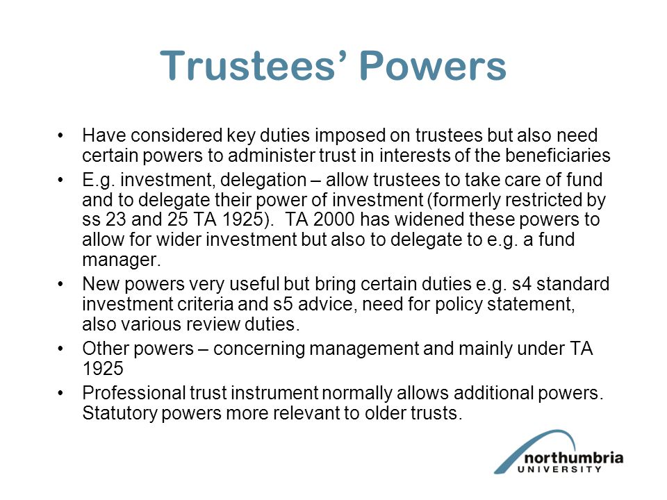 Trustees' Powers Trustees subject to fiduciary duties – see lecture Trustees 3 - Fiduciary Duties. Will now consider powers given to trustees to effec