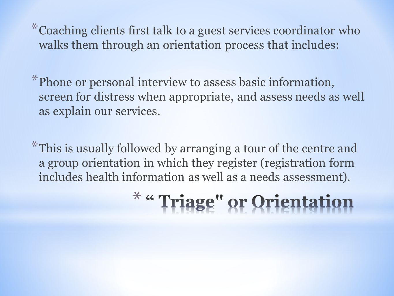 * Coaching clients first talk to a guest services coordinator who walks them through an orientation process that includes: * Phone or personal interview to assess basic information, screen for distress when appropriate, and assess needs as well as explain our services.