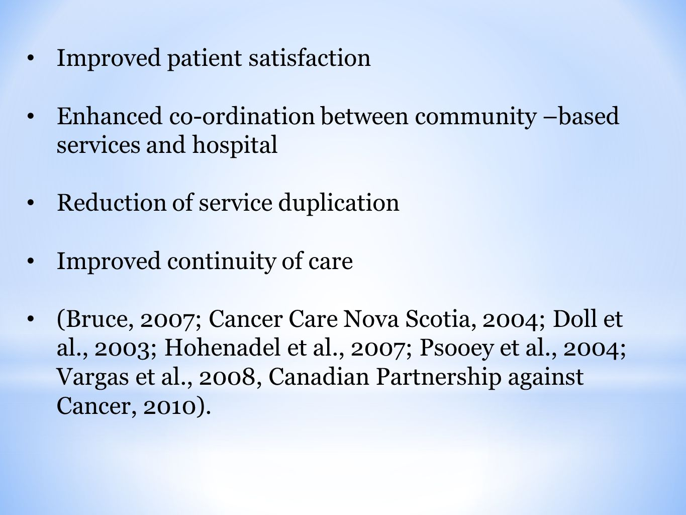 Improved patient satisfaction Enhanced co-ordination between community –based services and hospital Reduction of service duplication Improved continuity of care (Bruce, 2007; Cancer Care Nova Scotia, 2004; Doll et al., 2003; Hohenadel et al., 2007; Psooey et al., 2004; Vargas et al., 2008, Canadian Partnership against Cancer, 2010).