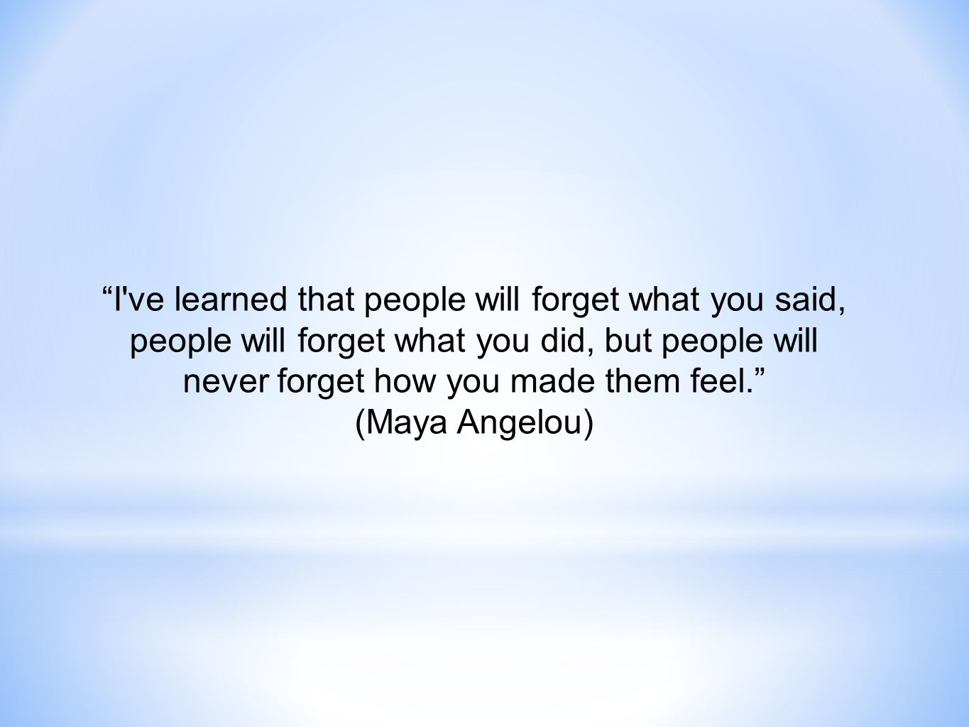 I ve learned that people will forget what you said, people will forget what you did, but people will never forget how you made them feel. (Maya Angelou)