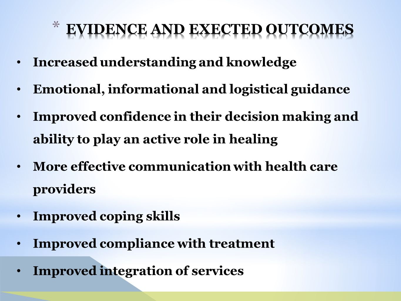 Increased understanding and knowledge Emotional, informational and logistical guidance Improved confidence in their decision making and ability to play an active role in healing More effective communication with health care providers Improved coping skills Improved compliance with treatment Improved integration of services