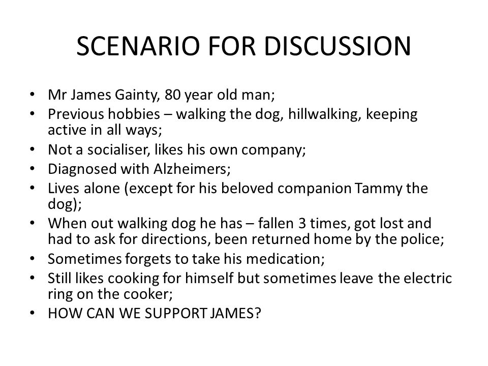 SCENARIO FOR DISCUSSION Mr James Gainty, 80 year old man; Previous hobbies – walking the dog, hillwalking, keeping active in all ways; Not a socialise