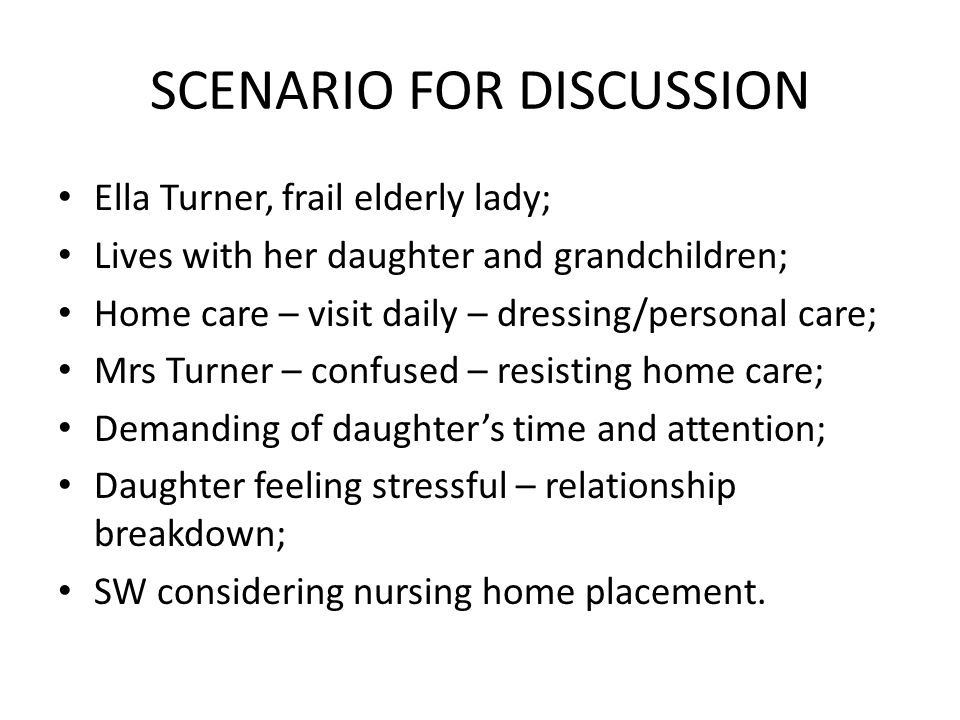 SCENARIO FOR DISCUSSION Ella Turner, frail elderly lady; Lives with her daughter and grandchildren; Home care – visit daily – dressing/personal care;